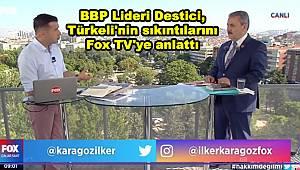 BBP Lideri Destici, Türkeli'nin sıkıntılarını Fox TV'ye anlattı